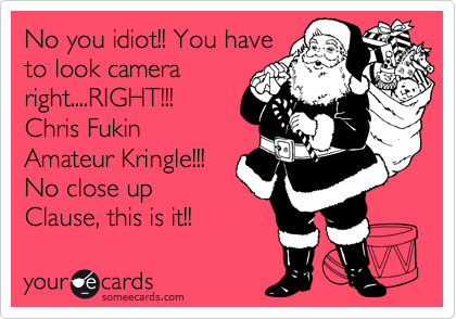 No you idiot!! You have to look camera right....RIGHT!!! Chris Fukin Amateur Kringle!!! No close up Clause, this is it!!