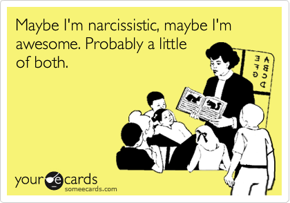 Maybe I'm narcissistic, maybe I'm awesome. Probably a little of both.
