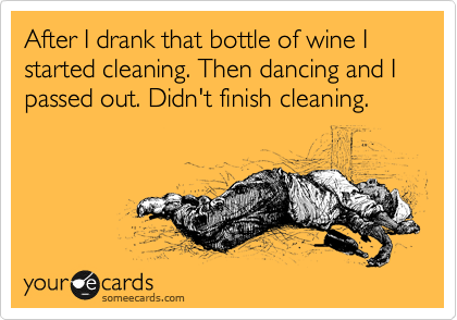 After I drank that bottle of wine I started cleaning. Then dancing and I passed out. Didn't finish cleaning.