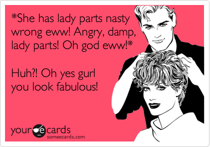 *She has lady parts nasty wrong eww! Angry, damp, lady parts! Oh god eww!*     Huh?! Oh yes gurl you look fabulous!
