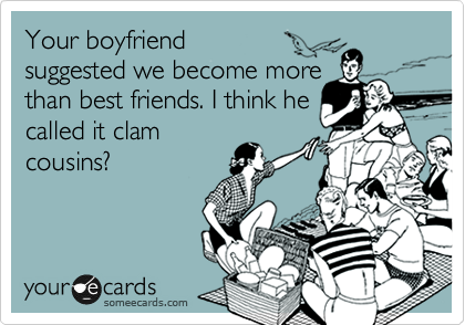 Your boyfriend  suggested we become more than best friends. I think he called it clam cousins?