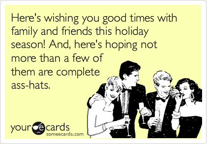 Here's wishing you good times with family and friends this holiday season! And, here's hoping not more than a few of them are complete ass-hats.
