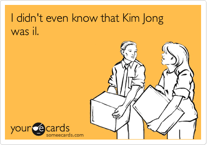 I didn't even know that Kim Jong was il.