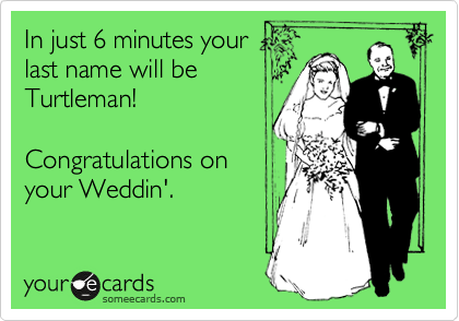 In just 6 minutes your last name will be Turtleman!  Congratulations on your Weddin'.