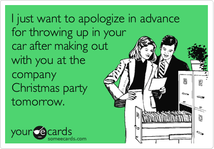 I just want to apologize in advance for throwing up in your car after making out with you at the company Christmas party tomorrow.