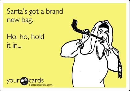 Santa's got a brand new bag.  Ho, ho, hold it in...