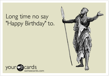 """Long time no say """"Happy Birthday"""" to."""