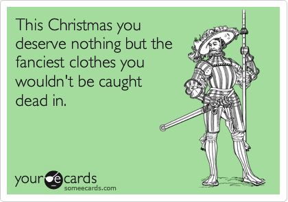 This Christmas you deserve nothing but the  fanciest clothes you  wouldn't be caught  dead in.