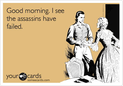 Good morning. I see the assassins have failed.