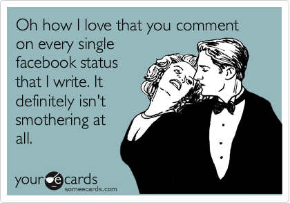 Oh how I love that you comment on every single facebook status that I write. It definitely isn't smothering at all.