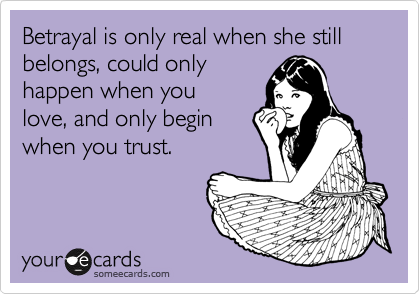 Betrayal is only real when she still belongs, could only happen when you love, and only begin when you trust.