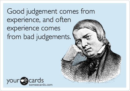 Good judgement comes from experience, and often experience comes from bad judgements.