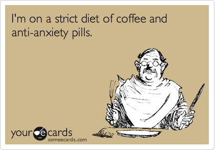 I'm on a strict diet of coffee and anti-anxiety pills.