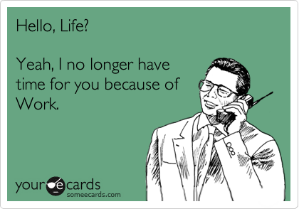 Hello, Life?  Yeah, I no longer have time for you because of Work.