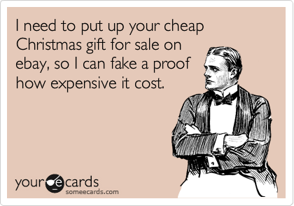 I need to put up your cheap Christmas gift for sale on ebay, so I can fake a proof  how expensive it cost.