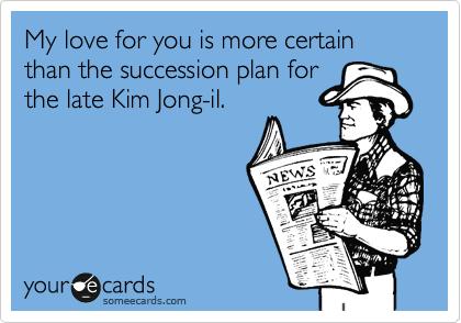 My love for you is more certain than the succession plan for the late Kim Jong-il.