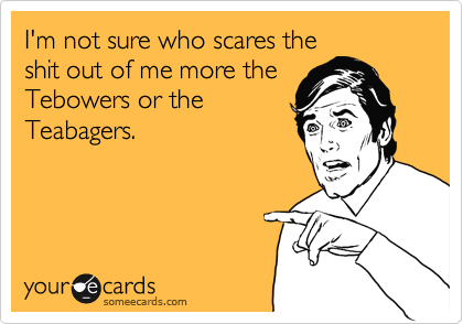 I'm not sure who scares the shit out of me more the Tebowers or the Teabagers.