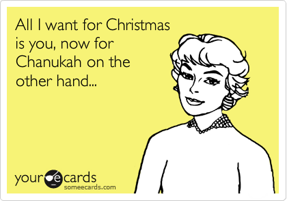 All I want for Christmas is you, now for Chanukah on the other hand...