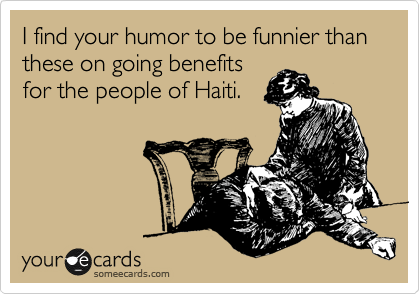 I find your humor to be funnier than these on going benefits for the people of Haiti.