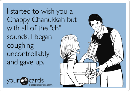 "I started to wish you a Chappy Chanukkah but with all of the ""ch"" sounds, I began coughing uncontrollably and gave up."