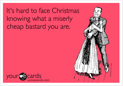 It's hard to face Christmas knowing what a miserly cheap bastard you are.