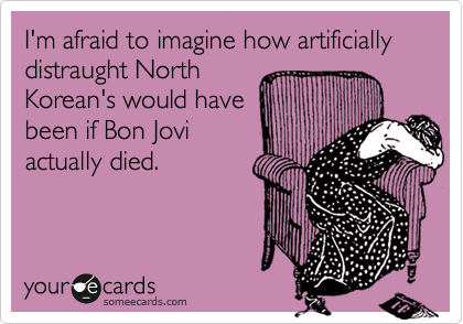 I'm afraid to imagine how artificially distraught North Korean's would have been if Bon Jovi actually died.