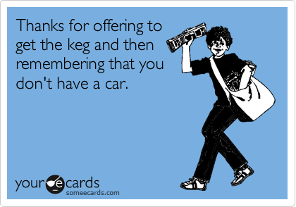 Thanks for offering to get the keg and then remembering that you don't have a car.