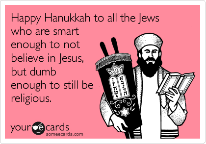 Happy Hanukkah to all the Jews who are smart enough to not believe in Jesus, but dumb enough to still be religious.