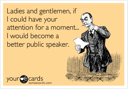 Ladies and gentlemen, if I could have your attention for a moment... I would become a better public speaker.