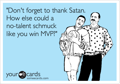 """""""Don't forget to thank Satan. How else could a no-talent schmuck like you win MVP?"""""""