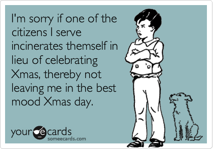 I'm sorry if one of the citizens I serve incinerates themself in lieu of celebrating Xmas, thereby not leaving me in the best mood Xmas day.