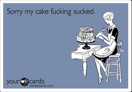 Sorry my cake fucking sucked.