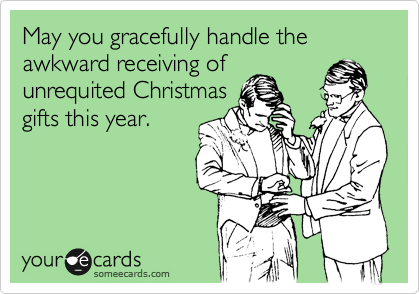 May you gracefully handle the awkward receiving of unrequited Christmas gifts this year.