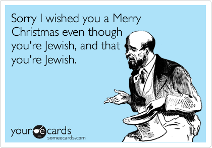 Sorry I wished you a Merry Christmas even though  you're Jewish, and that  you're Jewish.