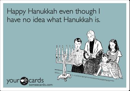 Happy Hanukkah even though I have no idea what Hanukkah is.