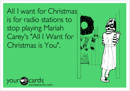 """All I want for Christmas is for radio stations to stop playing Mariah Carey's """"All I Want for Christmas is You""""."""