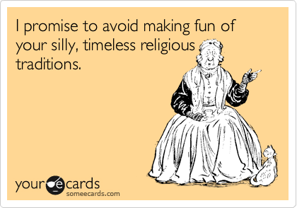 I promise to avoid making fun of your silly, timeless religious traditions.