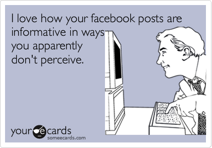 I love how your facebook posts are informative in ways  you apparently don't perceive.