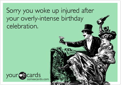 Sorry you woke up injured after your overly-intense birthday celebration.