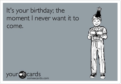 It's your birthday; the moment I never want it to come.