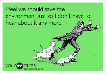I feel we should save the environment just so I don't have to hear about it any more.