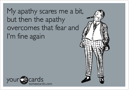 My apathy scares me a bit, but then the apathy overcomes that fear and I'm fine again