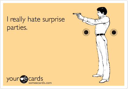 I really hate surprise parties.