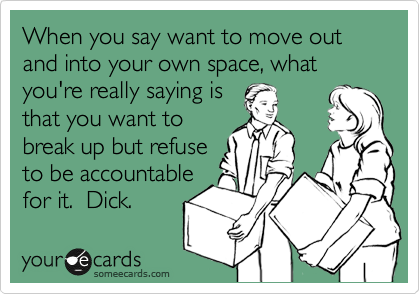 When you say want to move out and into your own space, what you're really saying is that you want to break up but refuse to be accountable for it.  Dick.