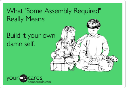 "What ""Some Assembly Required"" Really Means:  Build it your own damn self."
