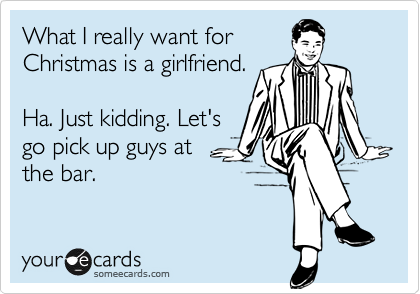 What I really want for Christmas is a girlfriend.  Ha. Just kidding. Let's go pick up guys at  the bar.