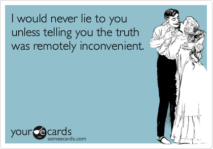 I would never lie to you unless telling you the truth was remotely inconvenient.