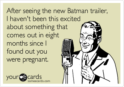 After seeing the new Batman trailer, I haven't been this excited about something that comes out in eight months since I found out you were pregnant.