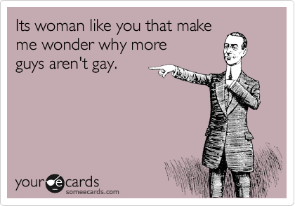 Its woman like you that make me wonder why more  guys aren't gay.