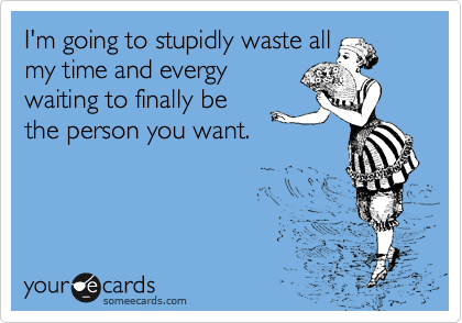 I'm going to stupidly waste all my time and evergy waiting to finally be the person you want.